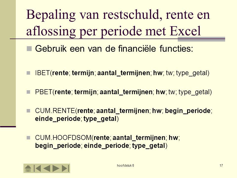 hoofdstuk 817 Bepaling van restschuld, rente en aflossing per periode met Excel  Gebruik een van de financiële functies:  IBET(rente; termijn; aantal_termijnen; hw; tw; type_getal)  PBET(rente; termijn; aantal_termijnen; hw; tw; type_getal)  CUM.RENTE(rente; aantal_termijnen; hw; begin_periode; einde_periode; type_getal)  CUM.HOOFDSOM(rente; aantal_termijnen; hw; begin_periode; einde_periode; type_getal)