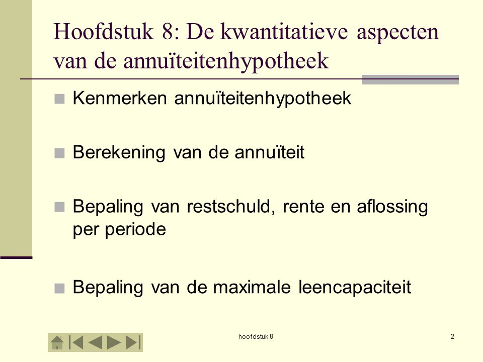 hoofdstuk 82 Hoofdstuk 8: De kwantitatieve aspecten van de annuïteitenhypotheek         Kenmerken annuïteitenhypotheek Berekening van de annuïteit Bepaling van restschuld, rente en aflossing per periode Bepaling van de maximale leencapaciteit