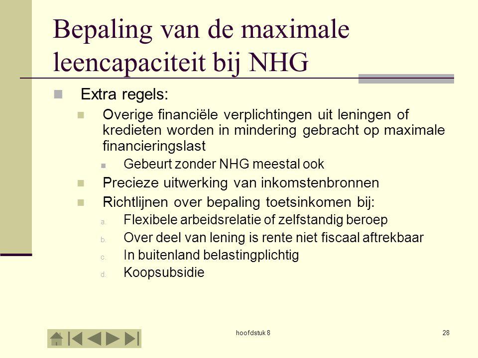hoofdstuk 828 Bepaling van de maximale leencapaciteit bij NHG  Extra regels:  Overige financiële verplichtingen uit leningen of kredieten worden in mindering gebracht op maximale financieringslast  Gebeurt zonder NHG meestal ook  Precieze uitwerking van inkomstenbronnen  Richtlijnen over bepaling toetsinkomen bij: a.