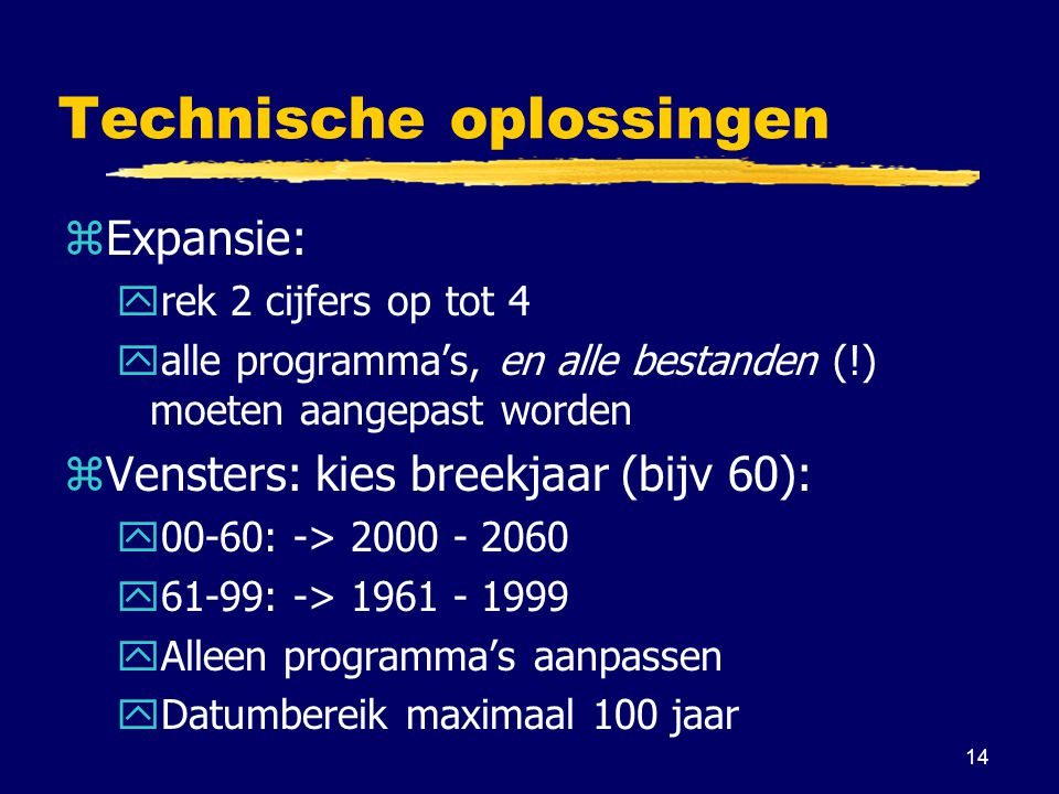 14 Technische oplossingen zExpansie: yrek 2 cijfers op tot 4 yalle programma's, en alle bestanden (!) moeten aangepast worden zVensters: kies breekjaar (bijv 60): y00-60: -> 2000 - 2060 y61-99: -> 1961 - 1999 yAlleen programma's aanpassen yDatumbereik maximaal 100 jaar