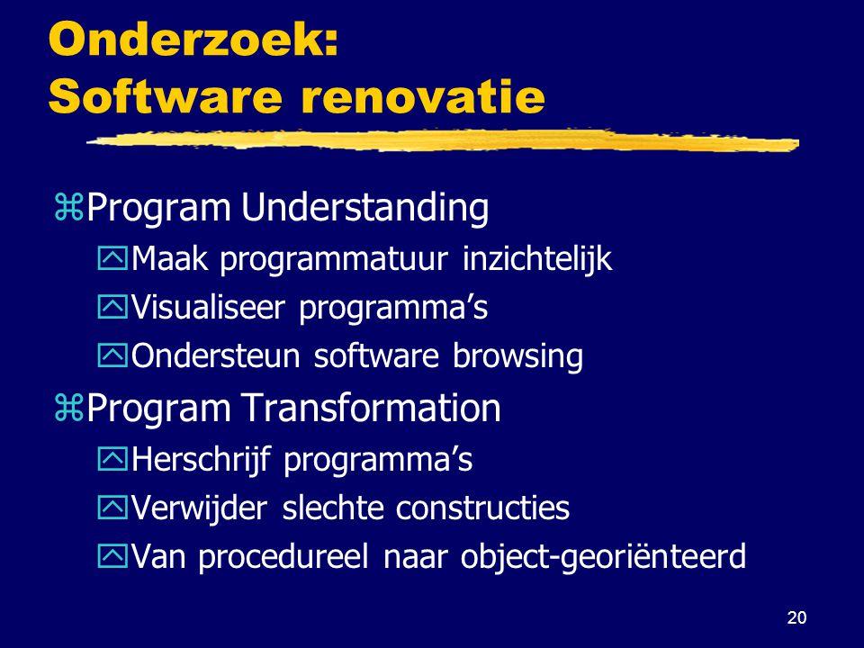 20 Onderzoek: Software renovatie zProgram Understanding yMaak programmatuur inzichtelijk yVisualiseer programma's yOndersteun software browsing zProgram Transformation yHerschrijf programma's yVerwijder slechte constructies yVan procedureel naar object-georiënteerd
