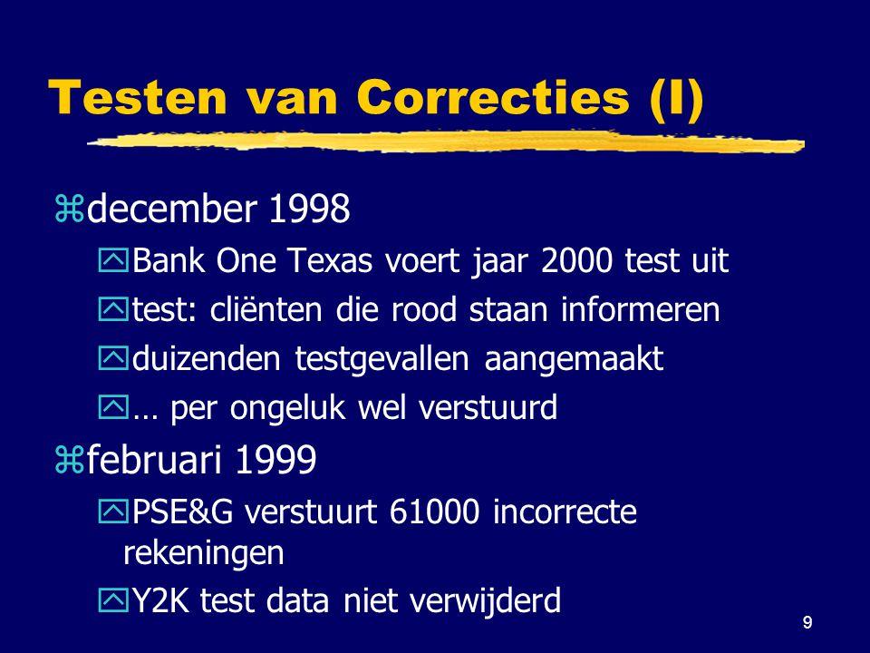 9 Testen van Correcties (I) zdecember 1998 yBank One Texas voert jaar 2000 test uit ytest: cliënten die rood staan informeren yduizenden testgevallen aangemaakt y… per ongeluk wel verstuurd zfebruari 1999 yPSE&G verstuurt 61000 incorrecte rekeningen yY2K test data niet verwijderd