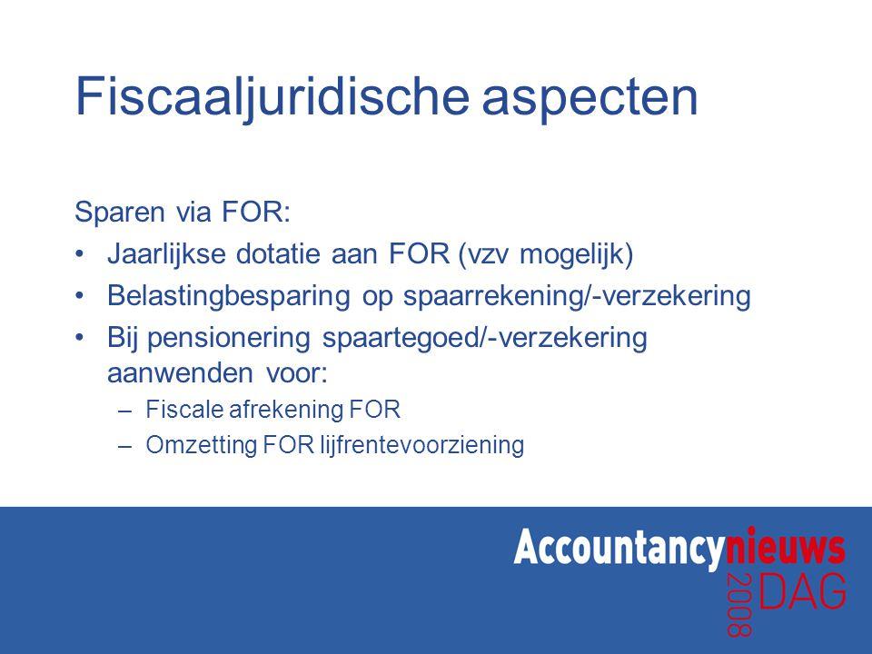 Fiscaaljuridische aspecten Sparen via FOR: •Jaarlijkse dotatie aan FOR (vzv mogelijk) •Belastingbesparing op spaarrekening/-verzekering •Bij pensioner