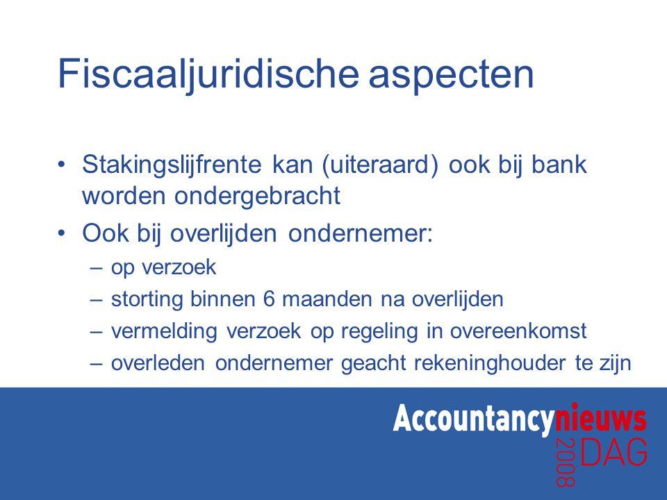 Fiscaaljuridische aspecten •Stakingslijfrente kan (uiteraard) ook bij bank worden ondergebracht •Ook bij overlijden ondernemer: –op verzoek –storting