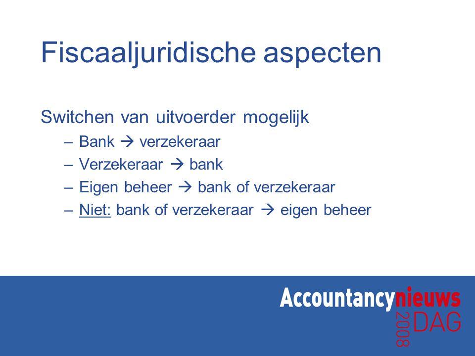 Fiscaaljuridische aspecten Switchen van uitvoerder mogelijk –Bank  verzekeraar –Verzekeraar  bank –Eigen beheer  bank of verzekeraar –Niet: bank of