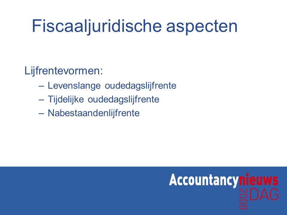 Fiscaaljuridische aspecten Lijfrentevormen: –Levenslange oudedagslijfrente –Tijdelijke oudedagslijfrente –Nabestaandenlijfrente