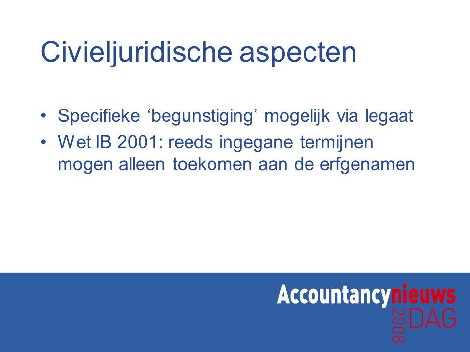 Civieljuridische aspecten •Specifieke 'begunstiging' mogelijk via legaat •Wet IB 2001: reeds ingegane termijnen mogen alleen toekomen aan de erfgename