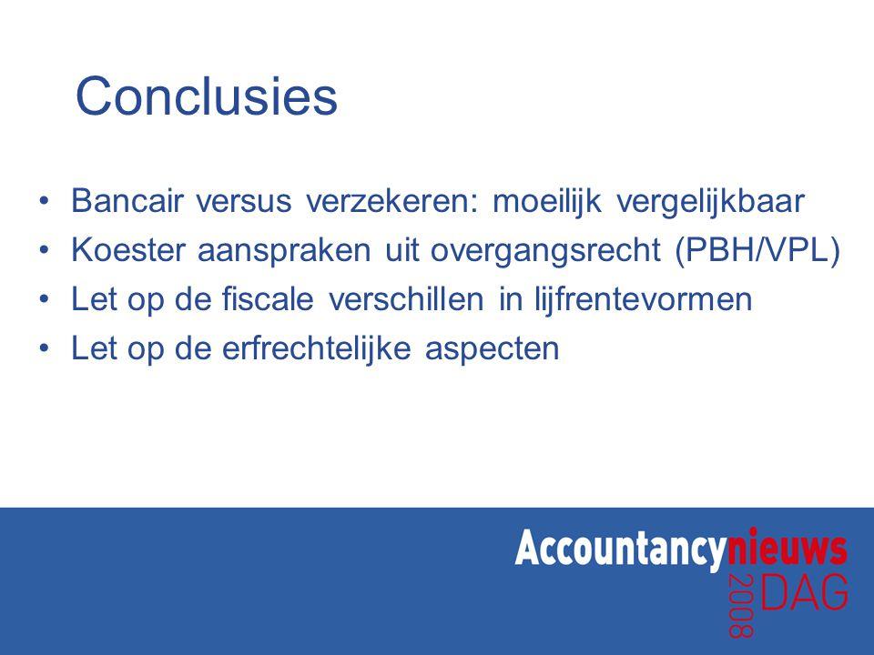 Conclusies •Bancair versus verzekeren: moeilijk vergelijkbaar •Koester aanspraken uit overgangsrecht (PBH/VPL) •Let op de fiscale verschillen in lijfr