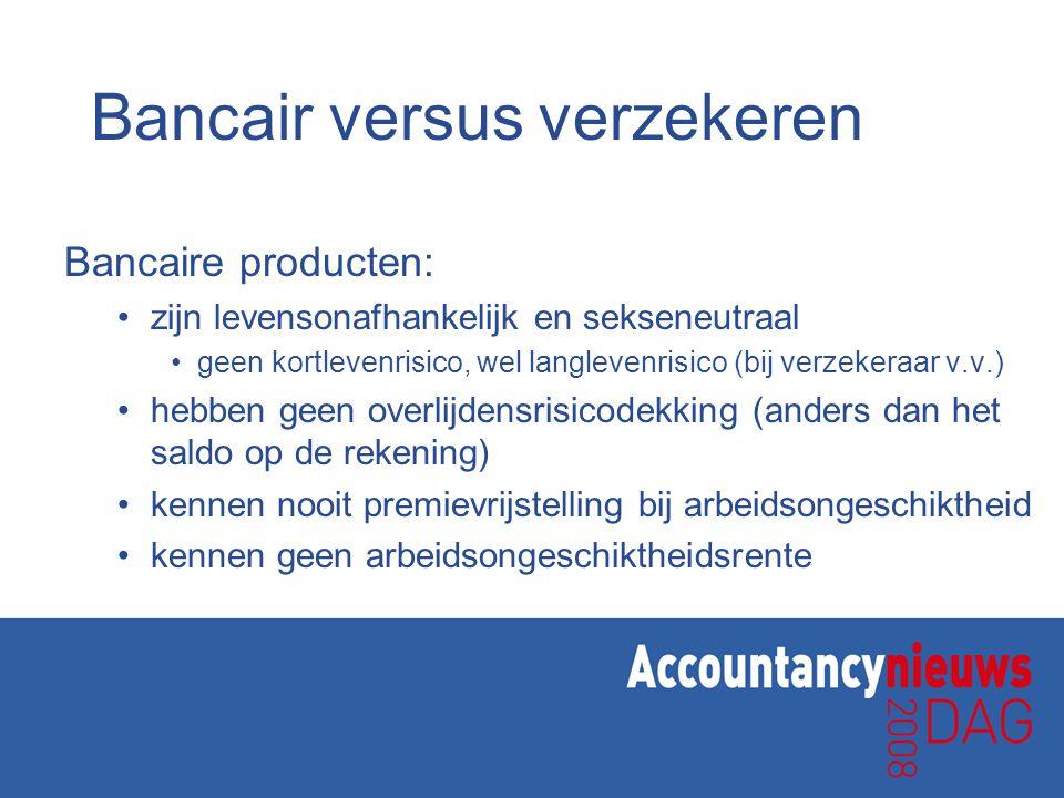 Bancair versus verzekeren Bancaire producten: •zijn levensonafhankelijk en sekseneutraal •geen kortlevenrisico, wel langlevenrisico (bij verzekeraar v