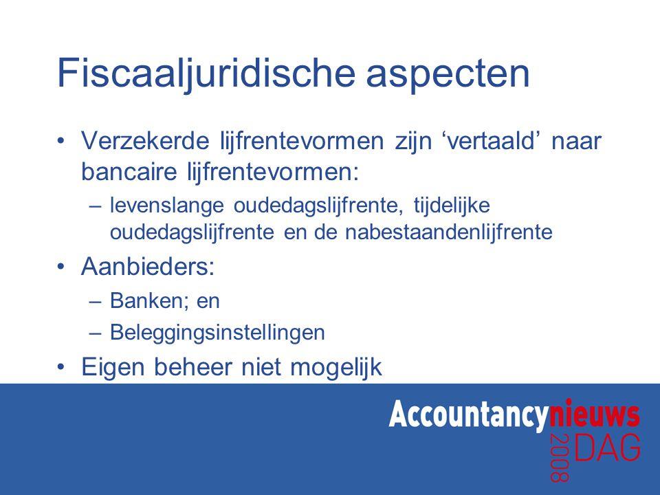 Fiscaaljuridische aspecten •Verzekerde lijfrentevormen zijn 'vertaald' naar bancaire lijfrentevormen: –levenslange oudedagslijfrente, tijdelijke ouded