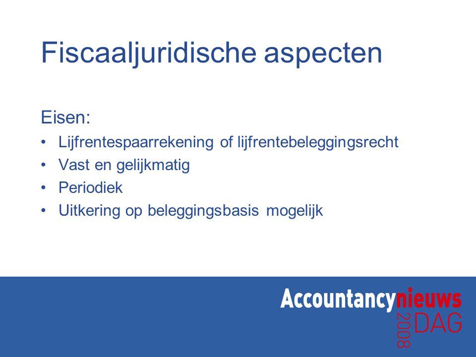 Fiscaaljuridische aspecten Eisen: •Lijfrentespaarrekening of lijfrentebeleggingsrecht •Vast en gelijkmatig •Periodiek •Uitkering op beleggingsbasis mo
