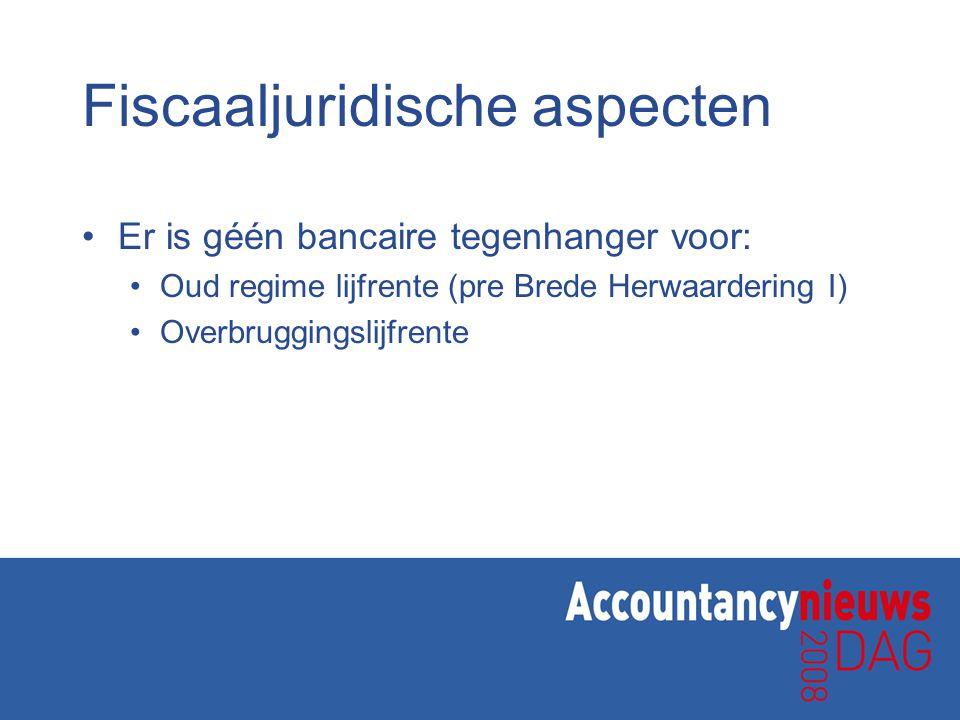 Fiscaaljuridische aspecten •Er is géén bancaire tegenhanger voor: •Oud regime lijfrente (pre Brede Herwaardering I) •Overbruggingslijfrente