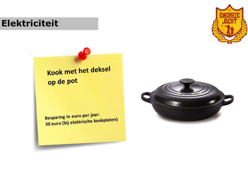 Elektriciteit Kook met het deksel op de pot Besparing in euro per jaar: 30 euro (bij elektrische kookplaten)