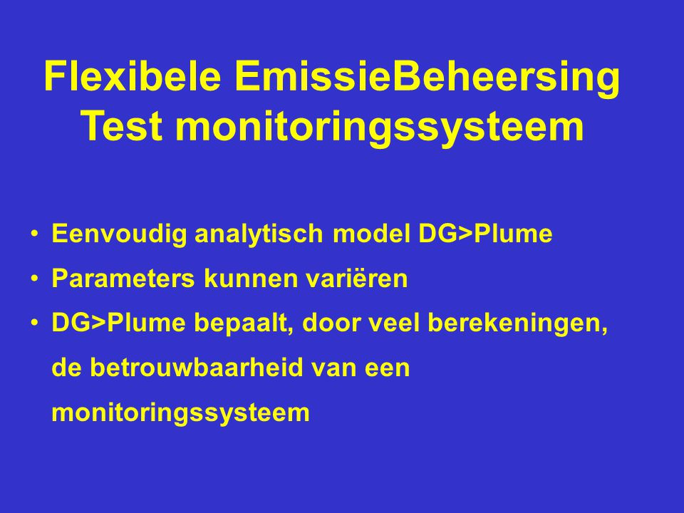 Flexibele EmissieBeheersing Test monitoringssysteem •Eenvoudig analytisch model DG>Plume •Parameters kunnen variëren •DG>Plume bepaalt, door veel berekeningen, de betrouwbaarheid van een monitoringssysteem