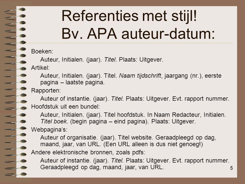 5 Referenties met stijl! Bv. APA auteur-datum: Boeken: Auteur, Initialen. (jaar). Titel. Plaats: Uitgever. Artikel: Auteur, Initialen. (jaar). Titel.