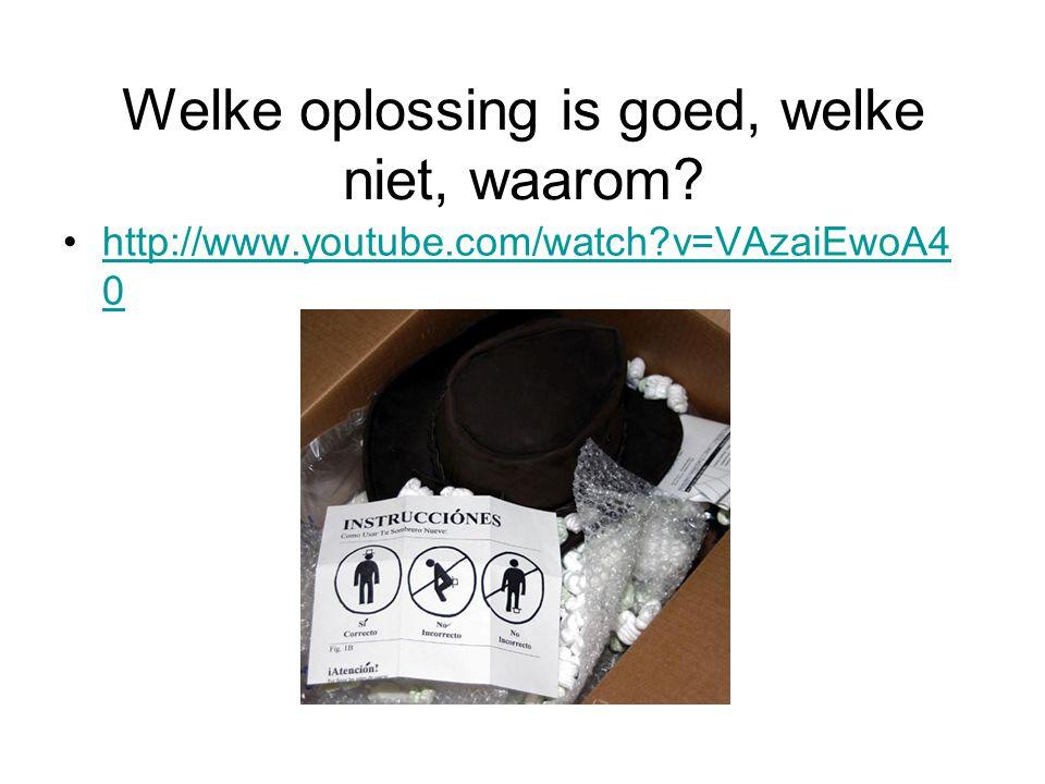 Welke oplossing is goed, welke niet, waarom? •http://www.youtube.com/watch?v=VAzaiEwoA4 0http://www.youtube.com/watch?v=VAzaiEwoA4 0