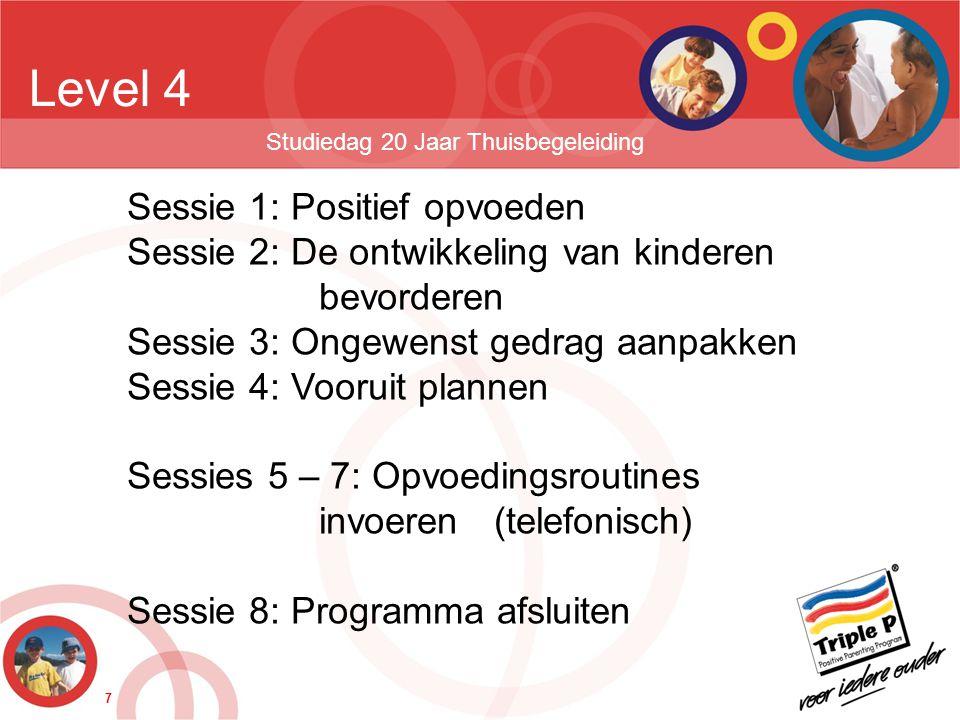 7 Level 4 Studiedag 20 Jaar Thuisbegeleiding Sessie 1: Positief opvoeden Sessie 2: De ontwikkeling van kinderen bevorderen Sessie 3: Ongewenst gedrag