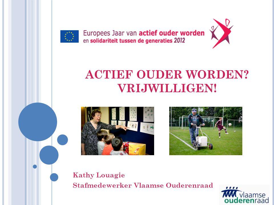 ACTIEF OUDER WORDEN? VRIJWILLIGEN! Kathy Louagie Stafmedewerker Vlaamse Ouderenraad