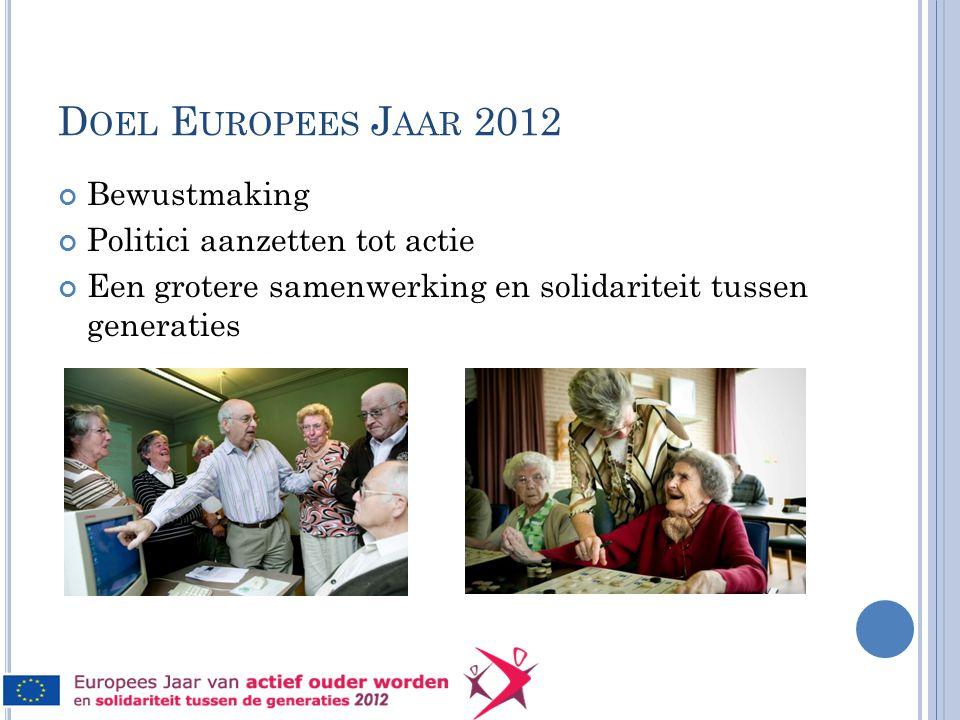 D OEL E UROPEES J AAR 2012 Bewustmaking Politici aanzetten tot actie Een grotere samenwerking en solidariteit tussen generaties