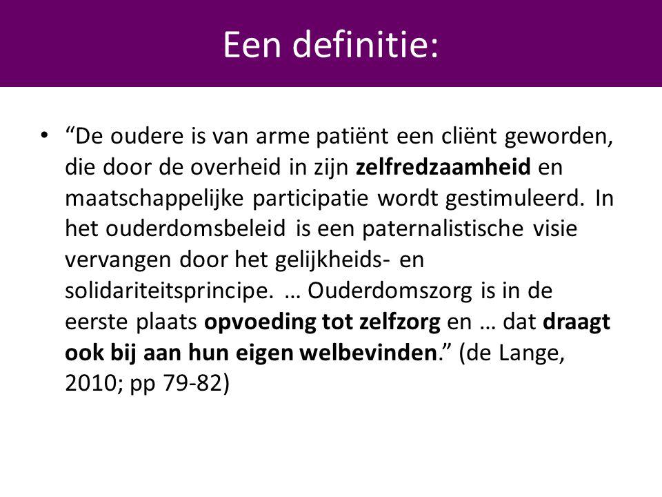 Een definitie …… • De oudere is van arme patiënt een cliënt geworden, die door de overheid in zijn zelfredzaamheid en maatschappelijke participatie wordt gestimuleerd.