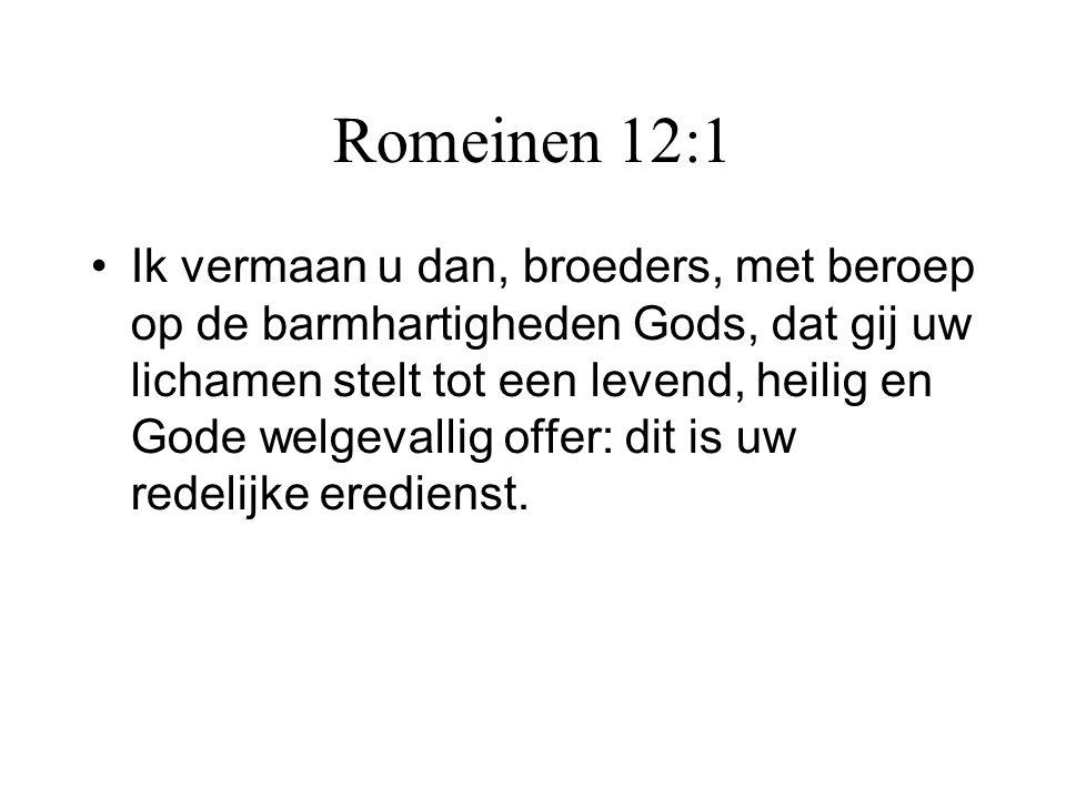 Romeinen 12:1 •Ik vermaan u dan, broeders, met beroep op de barmhartigheden Gods, dat gij uw lichamen stelt tot een levend, heilig en Gode welgevallig