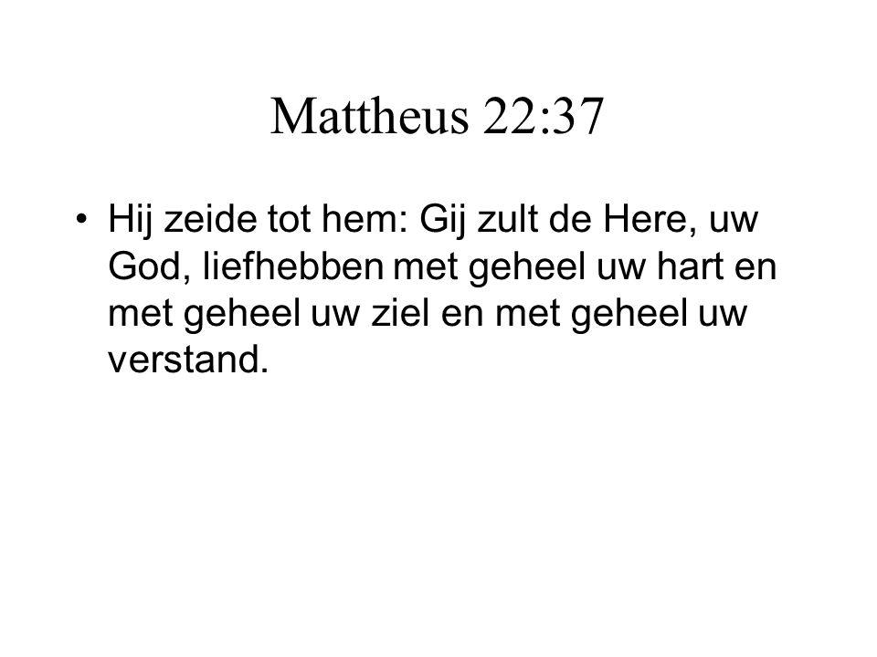 Mattheus 22:37 •Hij zeide tot hem: Gij zult de Here, uw God, liefhebben met geheel uw hart en met geheel uw ziel en met geheel uw verstand.