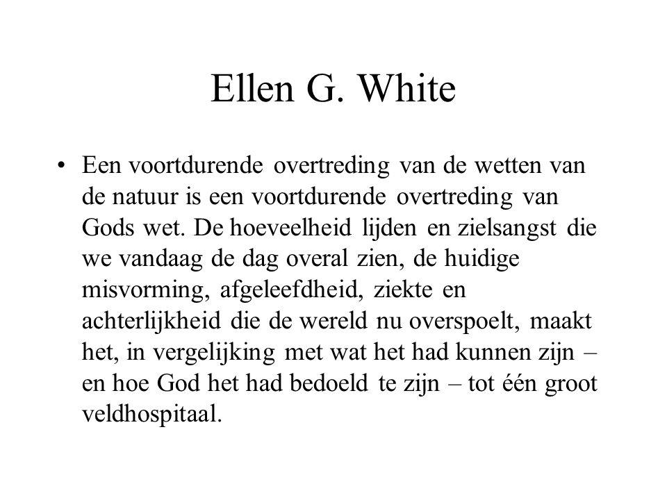 Ellen G. White •Een voortdurende overtreding van de wetten van de natuur is een voortdurende overtreding van Gods wet. De hoeveelheid lijden en zielsa
