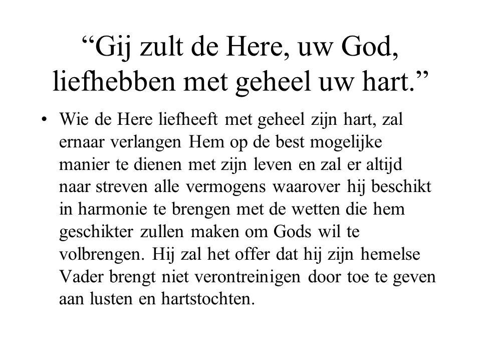"""""""Gij zult de Here, uw God, liefhebben met geheel uw hart."""" •Wie de Here liefheeft met geheel zijn hart, zal ernaar verlangen Hem op de best mogelijke"""