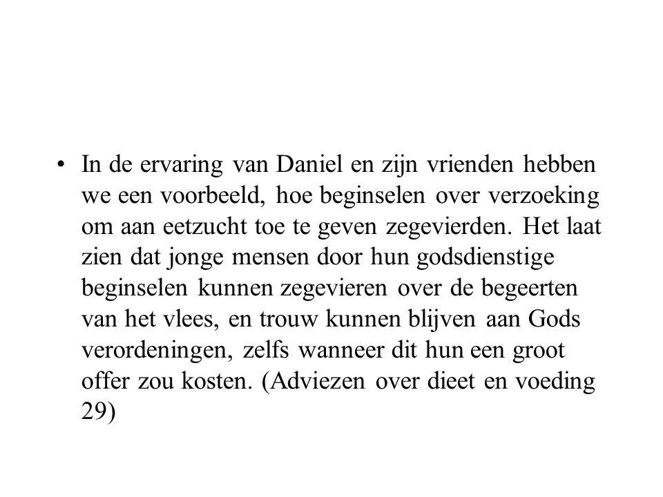 •In de ervaring van Daniel en zijn vrienden hebben we een voorbeeld, hoe beginselen over verzoeking om aan eetzucht toe te geven zegevierden. Het laat
