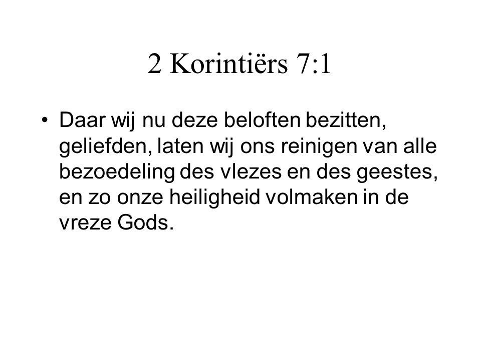 2 Korintiërs 7:1 •Daar wij nu deze beloften bezitten, geliefden, laten wij ons reinigen van alle bezoedeling des vlezes en des geestes, en zo onze hei