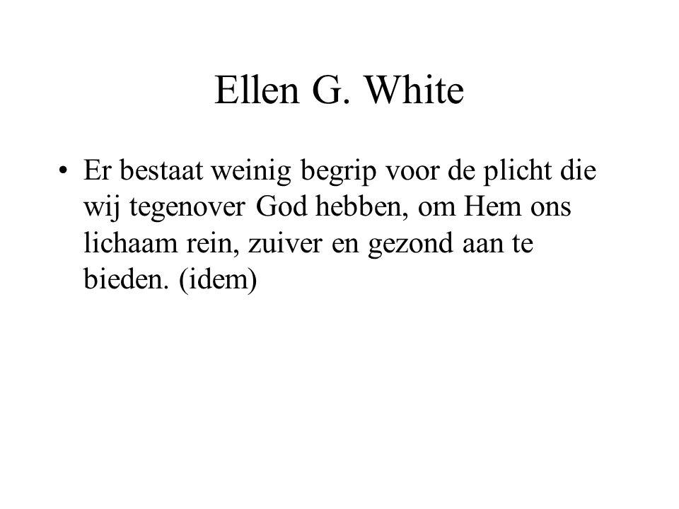 Ellen G. White •Er bestaat weinig begrip voor de plicht die wij tegenover God hebben, om Hem ons lichaam rein, zuiver en gezond aan te bieden. (idem)