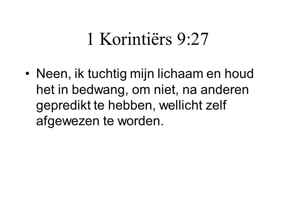 1 Korintiërs 9:27 •Neen, ik tuchtig mijn lichaam en houd het in bedwang, om niet, na anderen gepredikt te hebben, wellicht zelf afgewezen te worden.