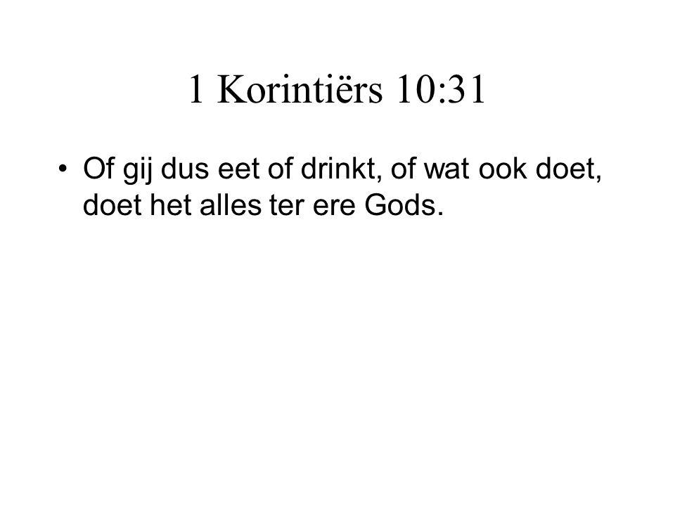 1 Korintiërs 10:31 •Of gij dus eet of drinkt, of wat ook doet, doet het alles ter ere Gods.
