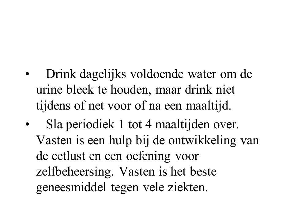 • Drink dagelijks voldoende water om de urine bleek te houden, maar drink niet tijdens of net voor of na een maaltijd. • Sla periodiek 1 tot 4 maaltij
