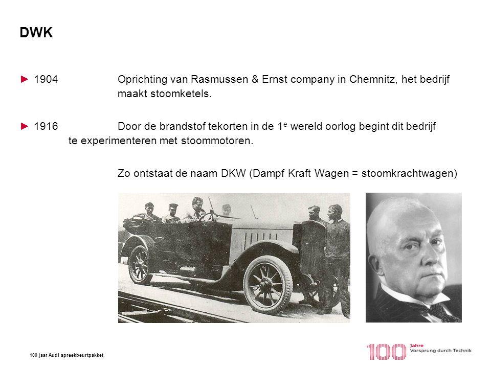 100 jaar Audi spreekbeurtpakket DWK ►1904Oprichting van Rasmussen & Ernst company in Chemnitz, het bedrijf maakt stoomketels. ►1916Door de brandstof t