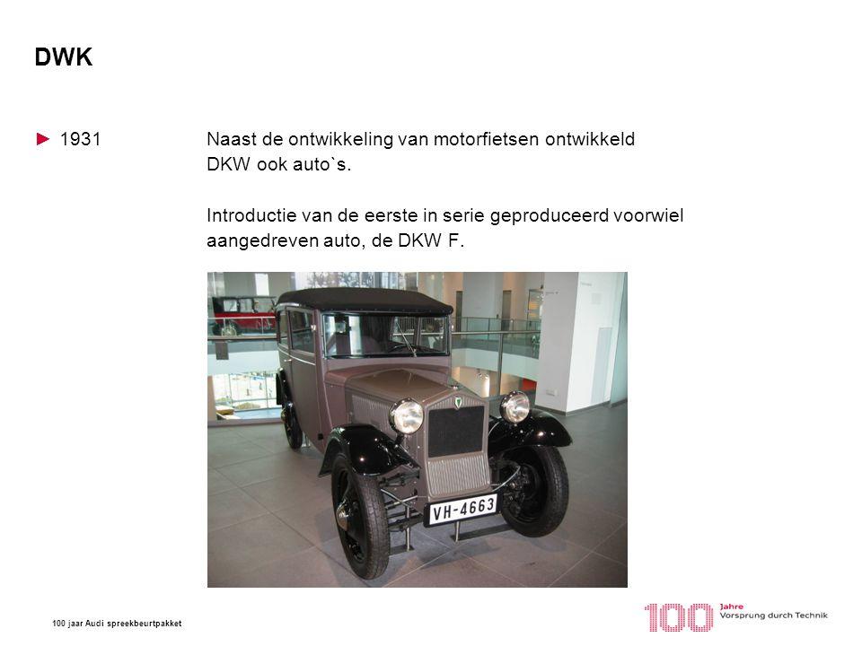 100 jaar Audi spreekbeurtpakket DWK ►1931Naast de ontwikkeling van motorfietsen ontwikkeld DKW ook auto`s. Introductie van de eerste in serie geproduc