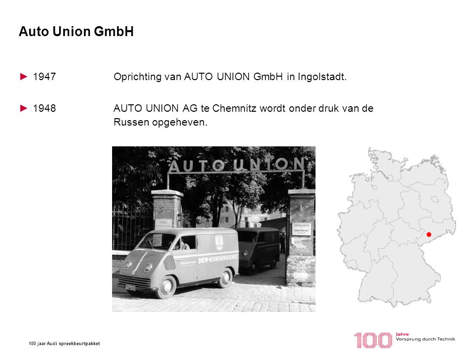 100 jaar Audi spreekbeurtpakket Auto Union GmbH ►1947Oprichting van AUTO UNION GmbH in Ingolstadt. ►1948 AUTO UNION AG te Chemnitz wordt onder druk va