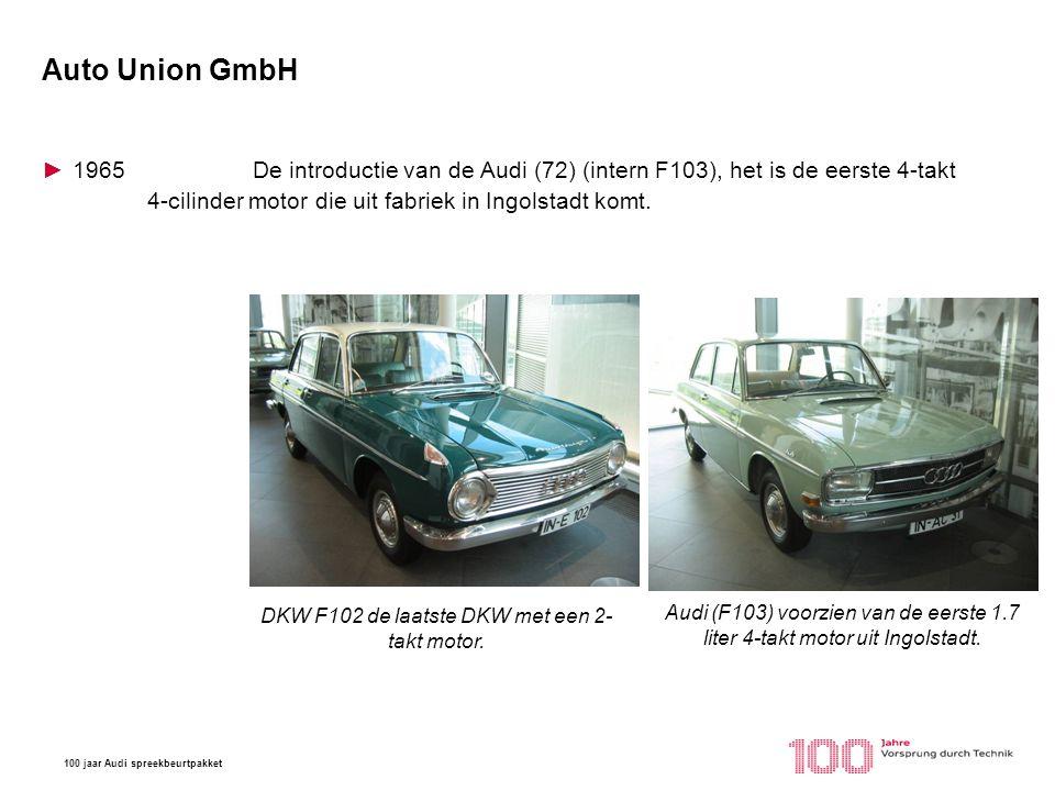100 jaar Audi spreekbeurtpakket Auto Union GmbH ►1965De introductie van de Audi (72) (intern F103), het is de eerste 4-takt 4-cilinder motor die uit f