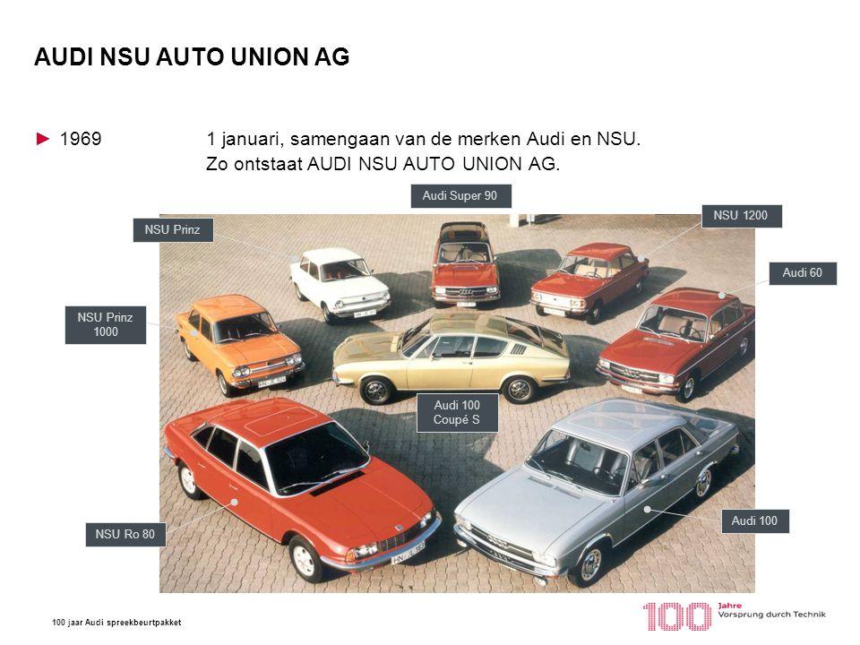100 jaar Audi spreekbeurtpakket AUDI NSU AUTO UNION AG ►19691 januari, samengaan van de merken Audi en NSU. Zo ontstaat AUDI NSU AUTO UNION AG. Audi 1