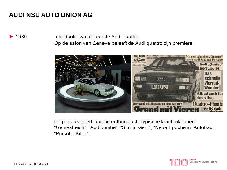 100 jaar Audi spreekbeurtpakket AUDI NSU AUTO UNION AG ►1980Introductie van de eerste Audi quattro. Op de salon van Geneve beleeft de Audi quattro zij