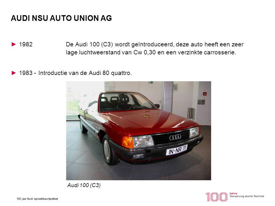 100 jaar Audi spreekbeurtpakket AUDI NSU AUTO UNION AG ►1982De Audi 100 (C3) wordt geïntroduceerd, deze auto heeft een zeer lage luchtweerstand van Cw