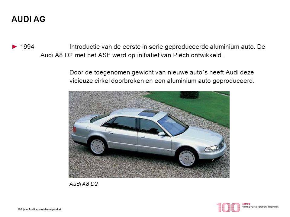 100 jaar Audi spreekbeurtpakket AUDI AG ►1994Introductie van de eerste in serie geproduceerde aluminium auto. De Audi A8 D2 met het ASF werd op initia