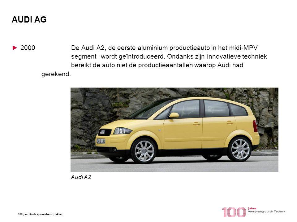 100 jaar Audi spreekbeurtpakket AUDI AG ►2000De Audi A2, de eerste aluminium productieauto in het midi-MPV segment wordt geïntroduceerd. Ondanks zijn