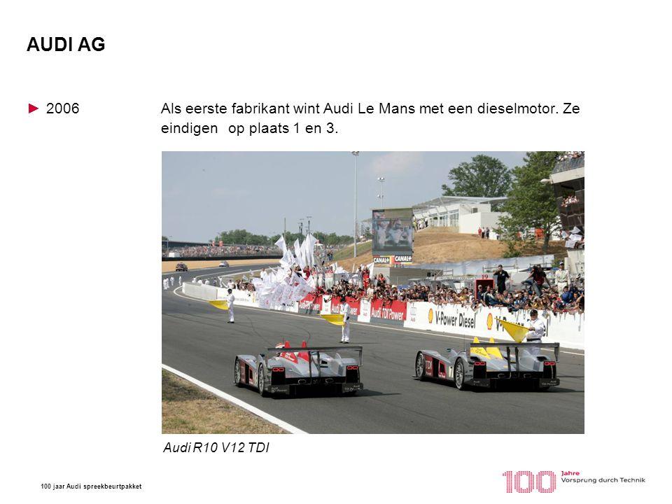 100 jaar Audi spreekbeurtpakket AUDI AG ►2006Als eerste fabrikant wint Audi Le Mans met een dieselmotor. Ze eindigen op plaats 1 en 3. Tokio Motorshow