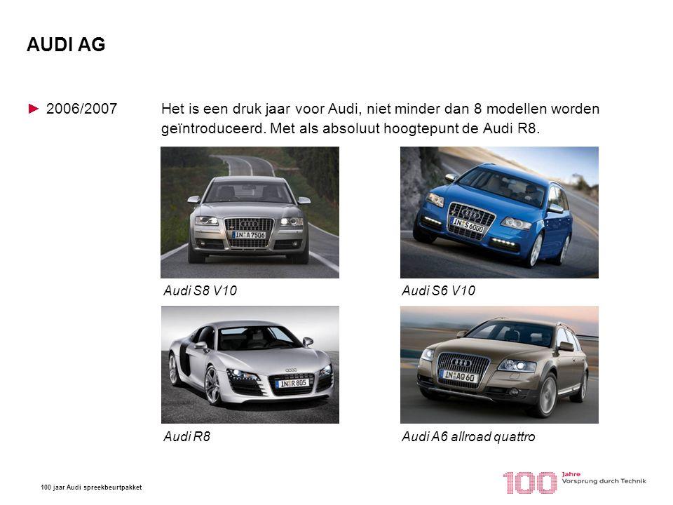 100 jaar Audi spreekbeurtpakket AUDI AG ►2006/2007Het is een druk jaar voor Audi, niet minder dan 8 modellen worden geïntroduceerd. Met als absoluut h