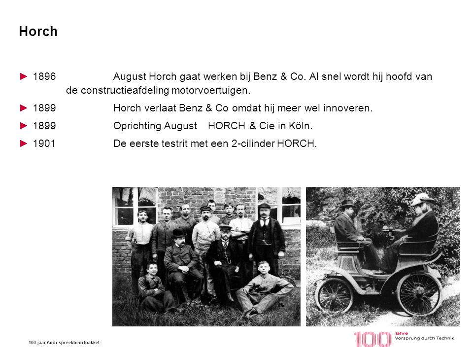 100 jaar Audi spreekbeurtpakket Horch ►1896 August Horch gaat werken bij Benz & Co. Al snel wordt hij hoofd van de constructieafdeling motorvoertuigen
