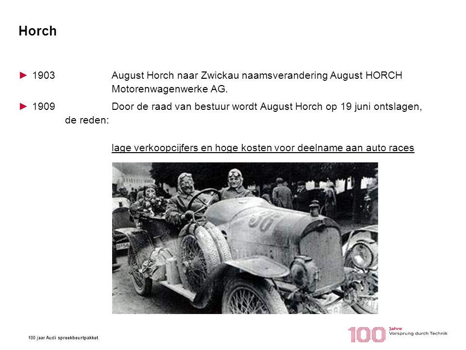 100 jaar Audi spreekbeurtpakket Horch ►1903August Horch naar Zwickau naamsverandering August HORCH Motorenwagenwerke AG. ►1909 Door de raad van bestuu