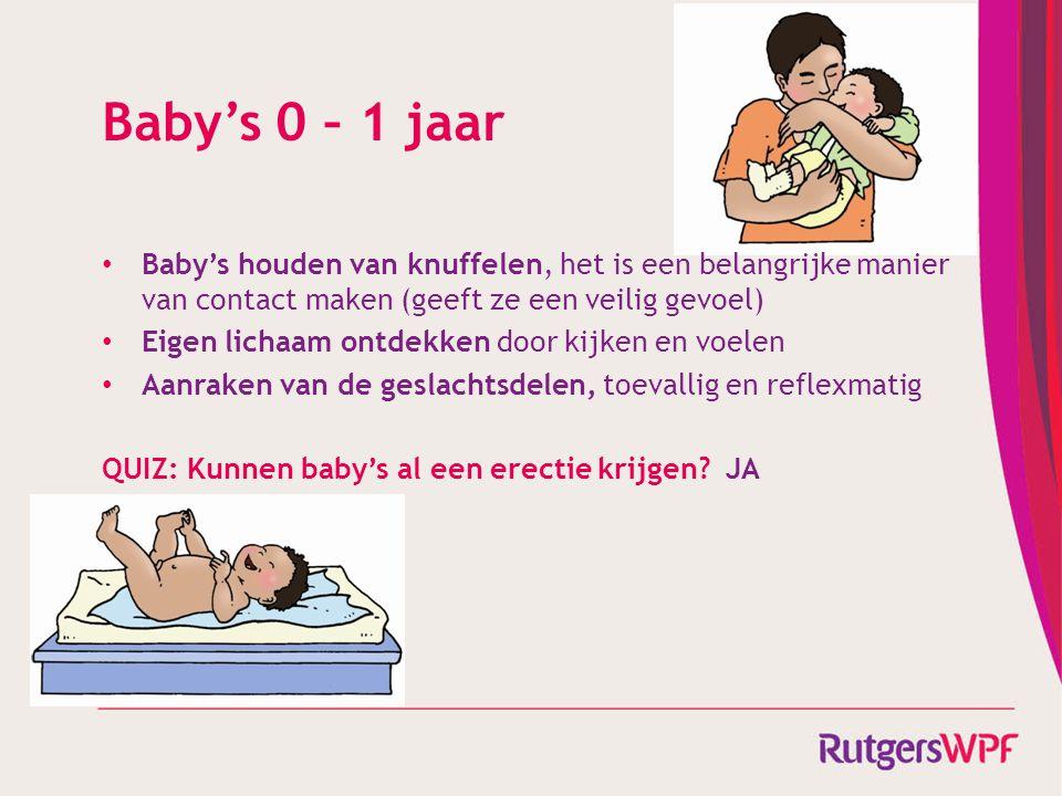Baby's 0 – 1 jaar • Baby's houden van knuffelen, het is een belangrijke manier van contact maken (geeft ze een veilig gevoel) • Eigen lichaam ontdekken door kijken en voelen • Aanraken van de geslachtsdelen, toevallig en reflexmatig QUIZ: Kunnen baby's al een erectie krijgen.