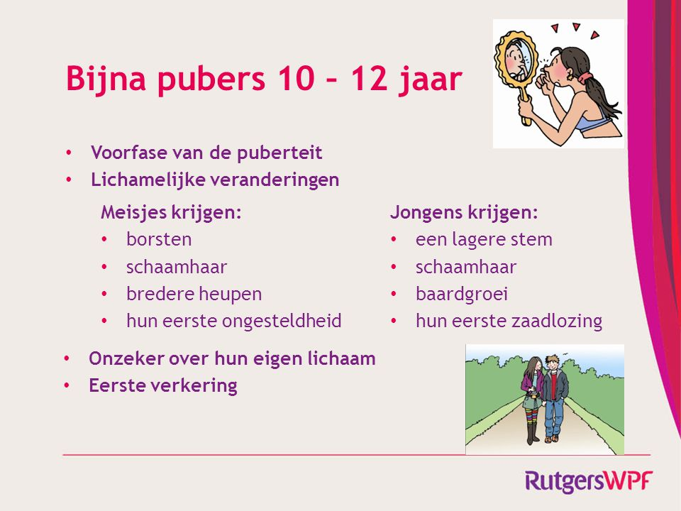 Bijna pubers 10 – 12 jaar • Voorfase van de puberteit • Lichamelijke veranderingen Meisjes krijgen: • borsten • schaamhaar • bredere heupen • hun eers