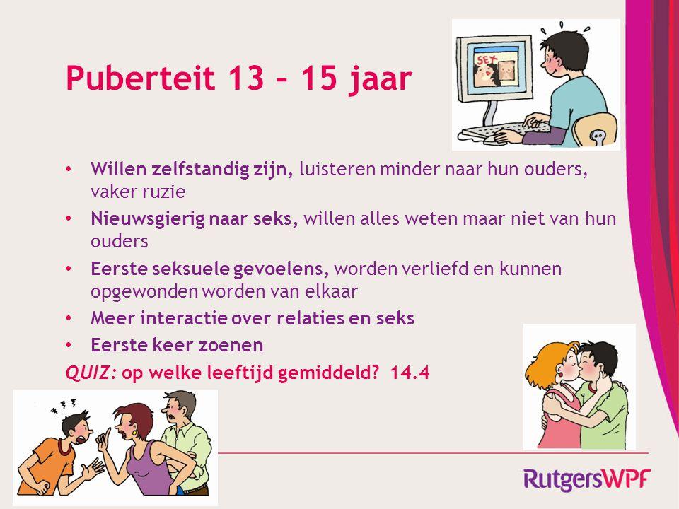 Puberteit 13 – 15 jaar • Willen zelfstandig zijn, luisteren minder naar hun ouders, vaker ruzie • Nieuwsgierig naar seks, willen alles weten maar niet